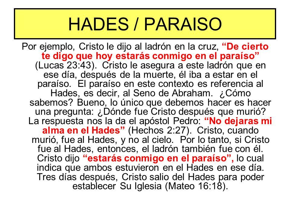 HADES / PARAISO Por ejemplo, Cristo le dijo al ladrón en la cruz, De cierto te digo que hoy estarás conmigo en el paraíso (Lucas 23:43). Cristo le ase