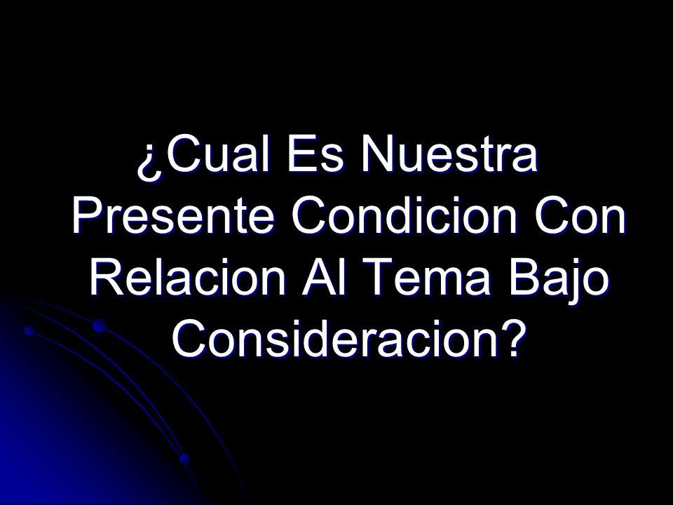 ¿Cual Es Nuestra Presente Condicion Con Relacion Al Tema Bajo Consideracion?