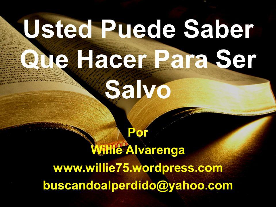 Usted Puede Saber Que Hacer Para Ser Salvo Por Willie Alvarenga www.willie75.wordpress.com buscandoalperdido@yahoo.com