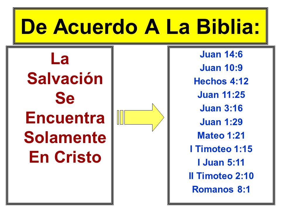De Acuerdo A La Biblia: La Salvación Se Encuentra Solamente En Cristo Juan 14:6 Juan 10:9 Hechos 4:12 Juan 11:25 Juan 3:16 Juan 1:29 Mateo 1:21 I Timo