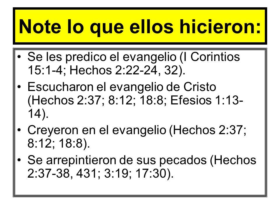 Note lo que ellos hicieron: Se les predico el evangelio (I Corintios 15:1-4; Hechos 2:22-24, 32). Escucharon el evangelio de Cristo (Hechos 2:37; 8:12