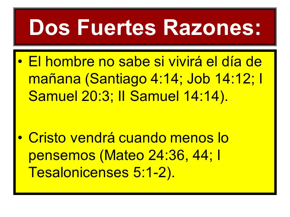Dos Fuertes Razones: El hombre no sabe si vivirá el día de mañana (Santiago 4:14; Job 14:12; I Samuel 20:3; II Samuel 14:14). Cristo vendrá cuando men