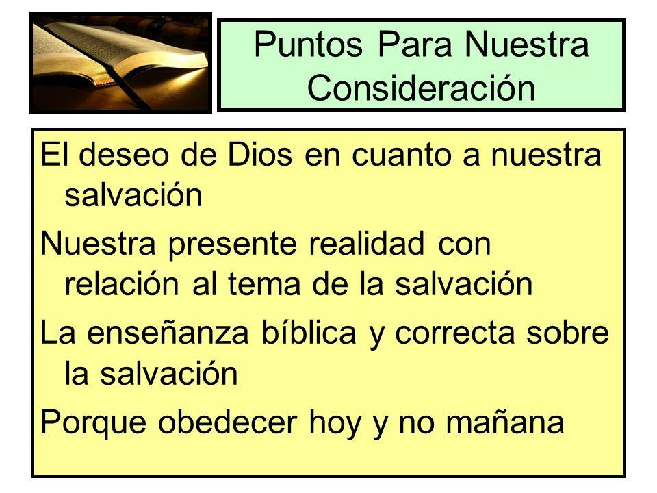 Puntos Para Nuestra Consideración El deseo de Dios en cuanto a nuestra salvación Nuestra presente realidad con relación al tema de la salvación La ens