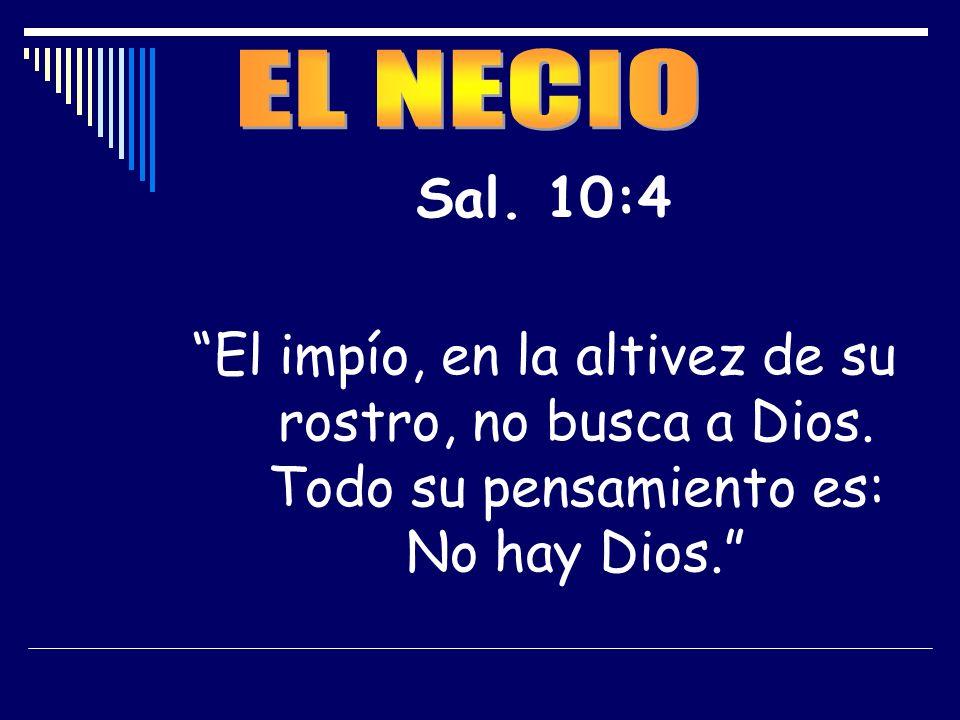 Sal. 10:4 El impío, en la altivez de su rostro, no busca a Dios. Todo su pensamiento es: No hay Dios.