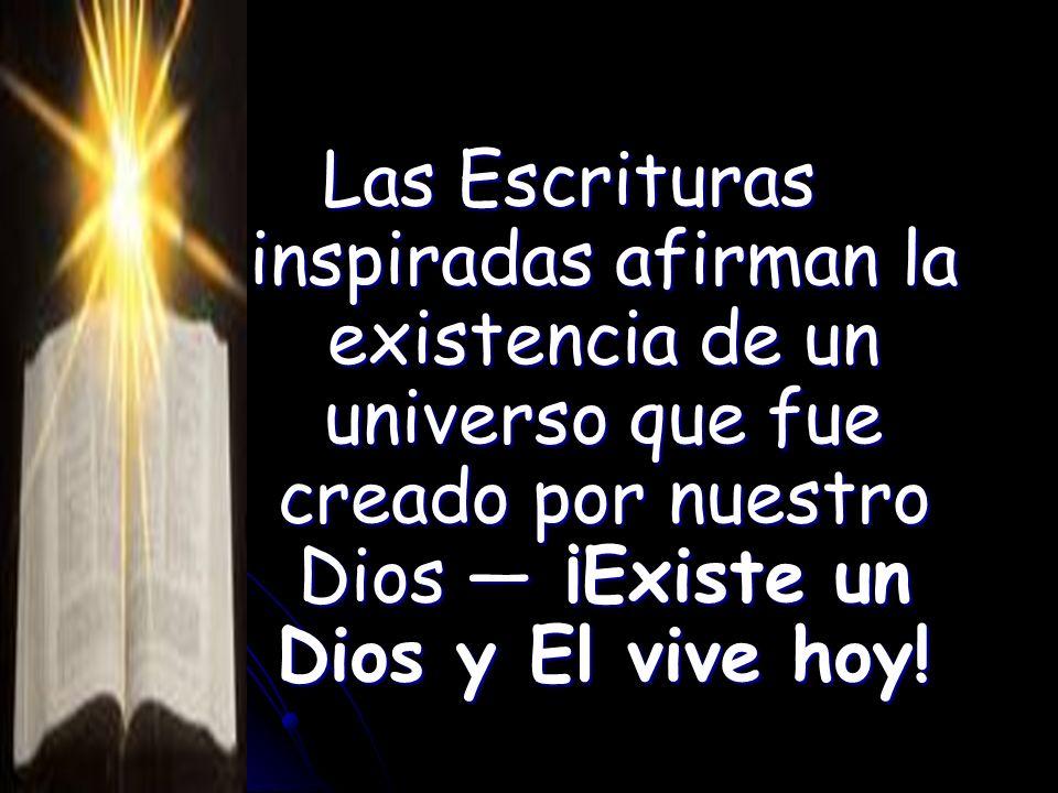 Las Escrituras inspiradas afirman la existencia de un universo que fue creado por nuestro Dios ¡Existe un Dios y El vive hoy!