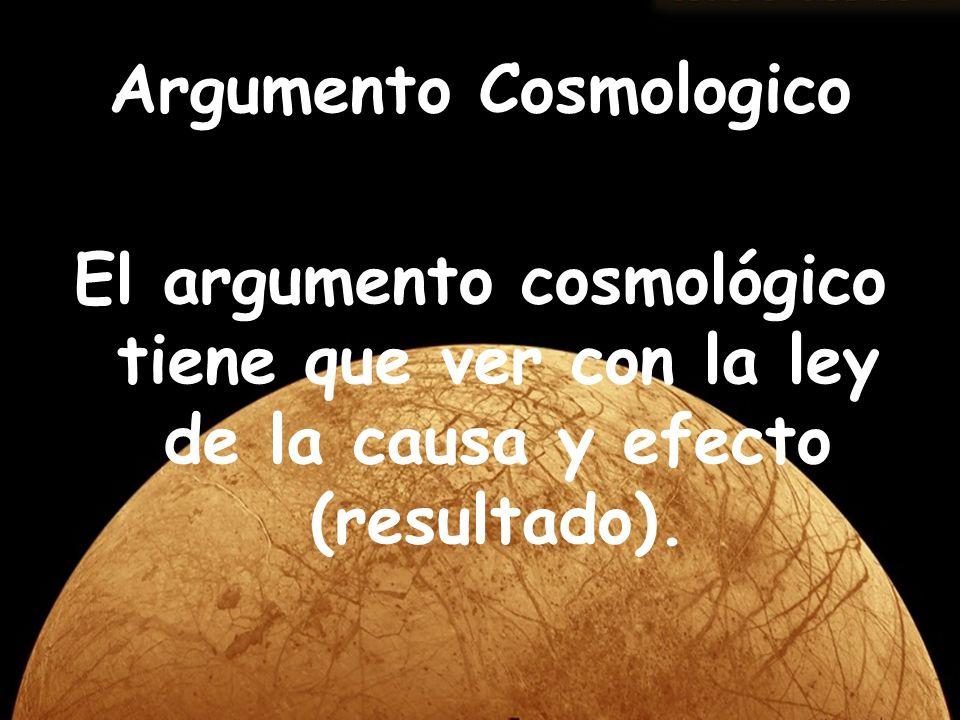 El argumento cosmológico tiene que ver con la ley de la causa y efecto (resultado). Argumento Cosmologico
