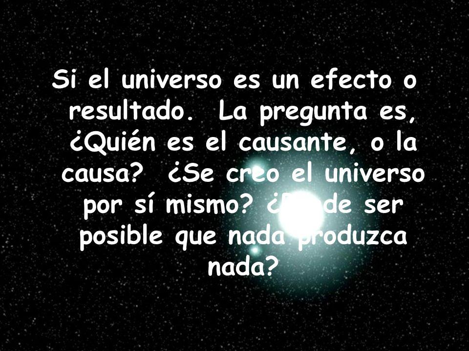 Si el universo es un efecto o resultado. La pregunta es, ¿Quién es el causante, o la causa? ¿Se creo el universo por sí mismo? ¿Puede ser posible que