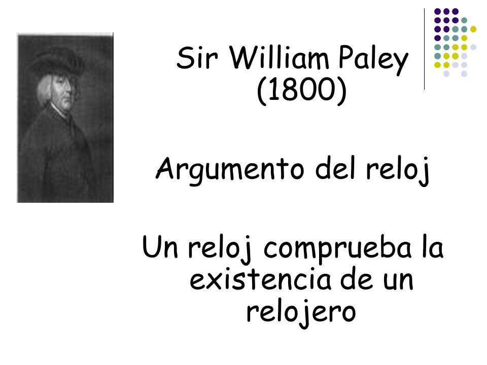 Sir William Paley (1800) Argumento del reloj Un reloj comprueba la existencia de un relojero
