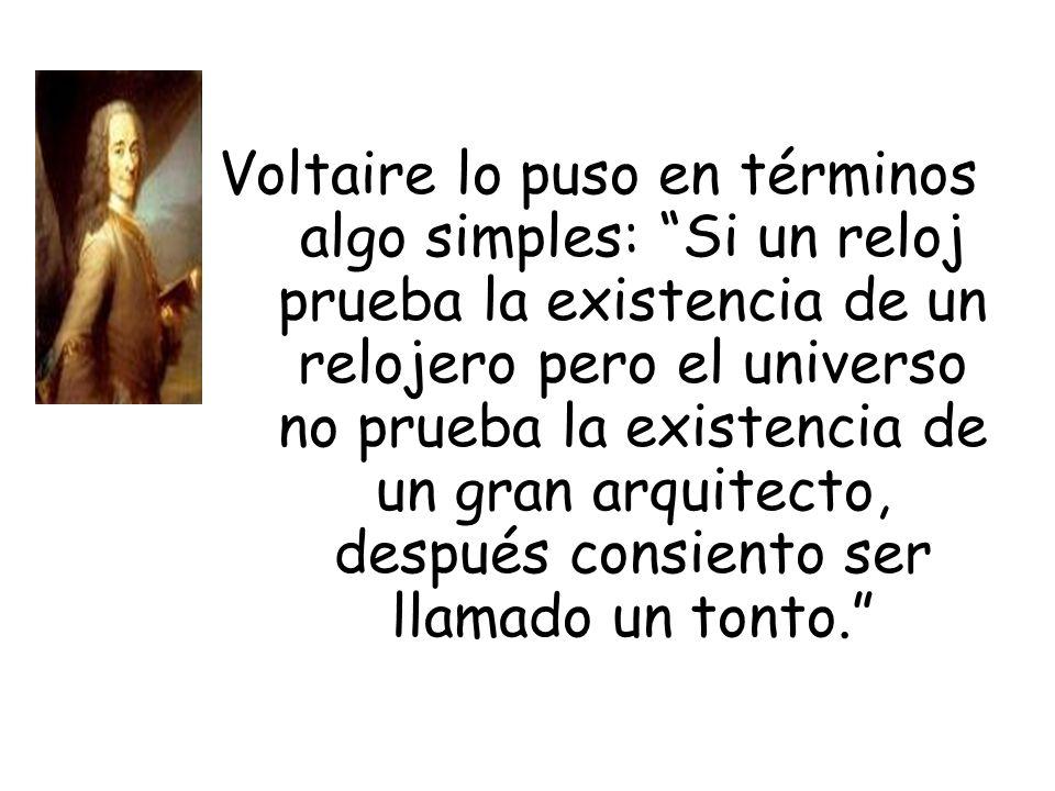 Voltaire lo puso en términos algo simples: Si un reloj prueba la existencia de un relojero pero el universo no prueba la existencia de un gran arquite