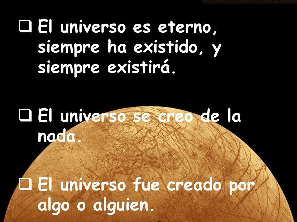 El universo es eterno, siempre ha existido, y siempre existirá. El universo se creo de la nada. El universo fue creado por algo o alguien.