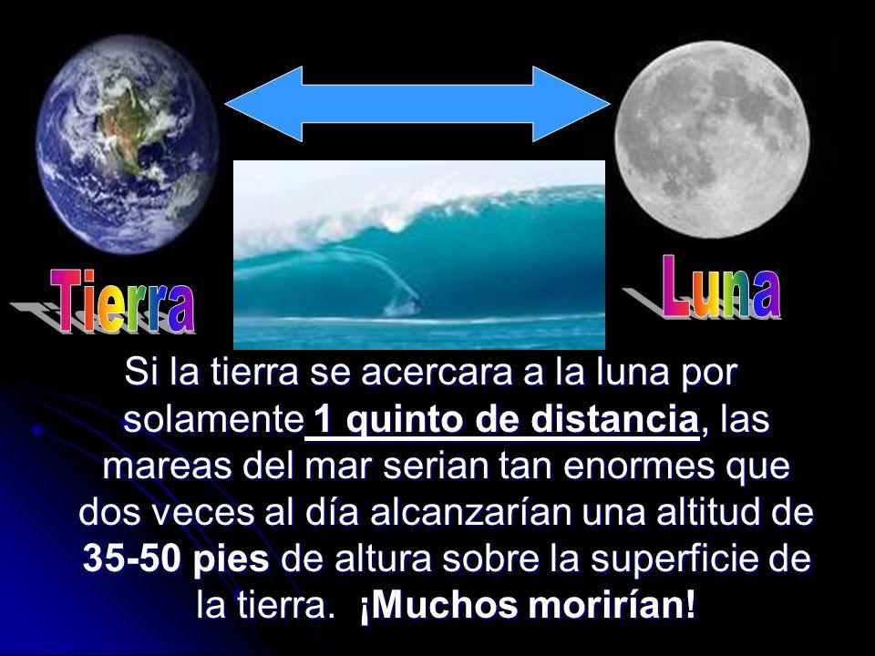 Si la tierra se acercara a la luna por solamente 1 quinto de distancia, las mareas del mar serian tan enormes que dos veces al día alcanzarían una alt