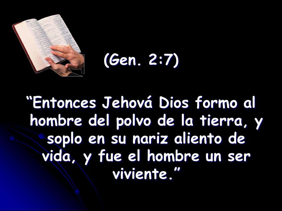 (Gen. 2:7) Entonces Jehová Dios formo al hombre del polvo de la tierra, y soplo en su nariz aliento de vida, y fue el hombre un ser viviente.