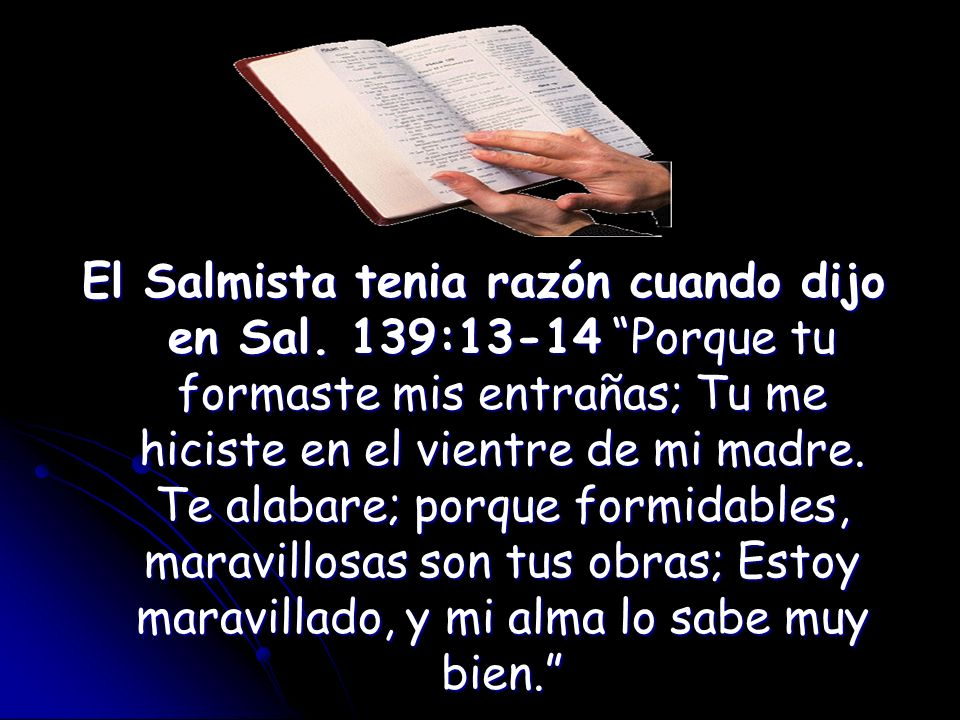 El Salmista tenia razón cuando dijo en Sal. 139:13-14 Porque tu formaste mis entrañas; Tu me hiciste en el vientre de mi madre. Te alabare; porque for