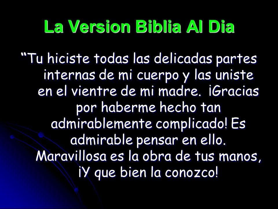 La Version Biblia Al Dia Tu hiciste todas las delicadas partes internas de mi cuerpo y las uniste en el vientre de mi madre. ¡Gracias por haberme hech