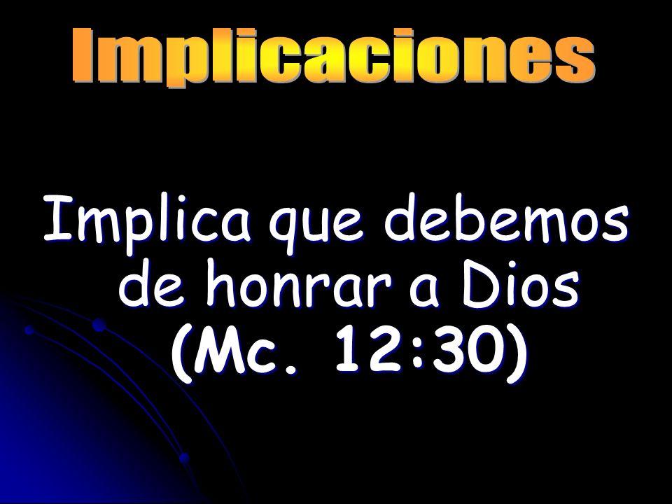Implica que debemos de honrar a Dios (Mc. 12:30)