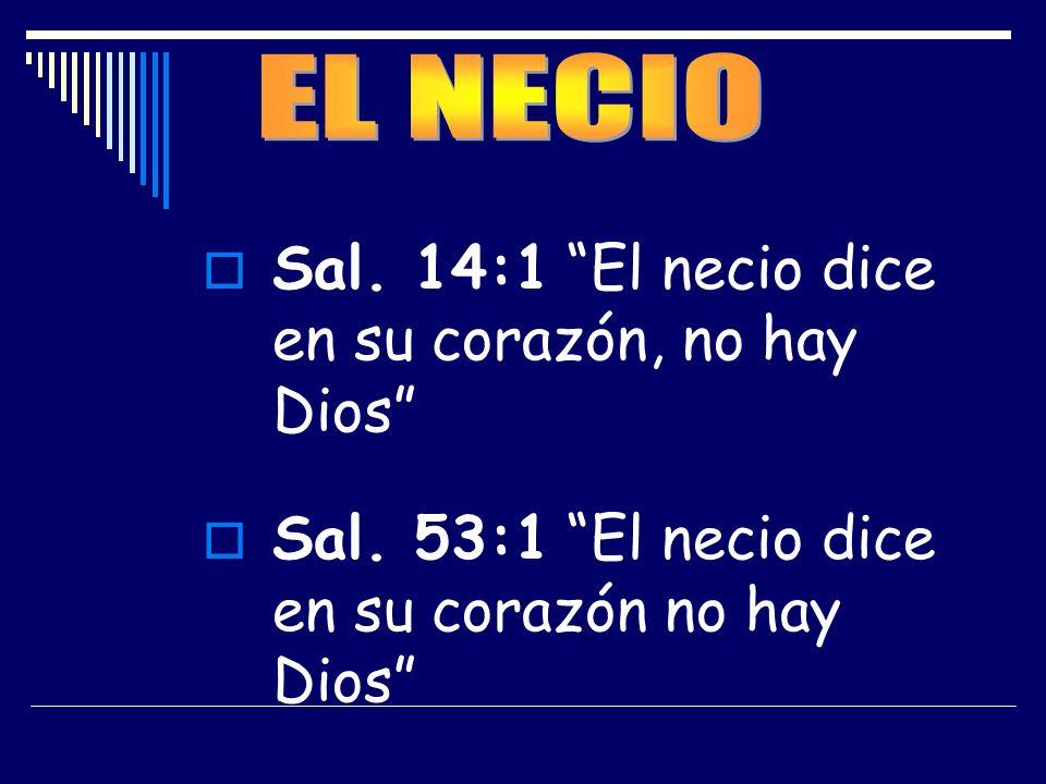 Sal. 14:1 El necio dice en su corazón, no hay Dios Sal. 53:1 El necio dice en su corazón no hay Dios