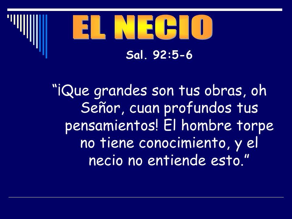 Sal. 92:5-6 ¡Que grandes son tus obras, oh Señor, cuan profundos tus pensamientos! El hombre torpe no tiene conocimiento, y el necio no entiende esto.