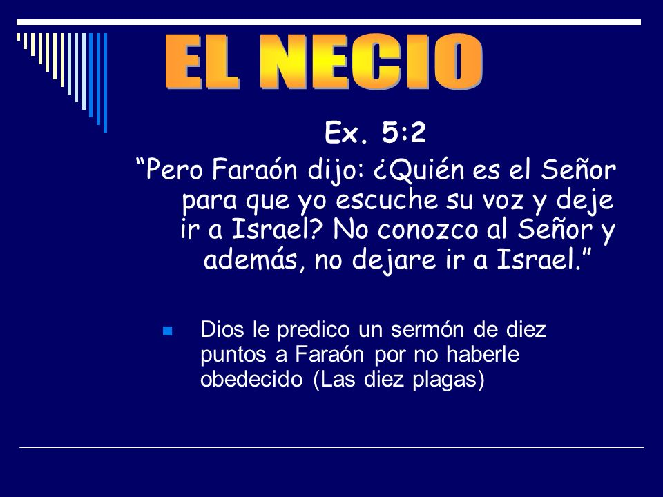 Ex. 5:2 Pero Faraón dijo: ¿Quién es el Señor para que yo escuche su voz y deje ir a Israel? No conozco al Señor y además, no dejare ir a Israel. Dios