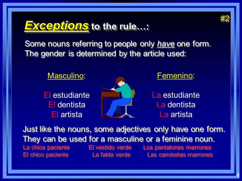 5 Exceptions to the rule…: The gender of some words must be learned because they dont follow the patterns for masculino or femenino: The gender of som