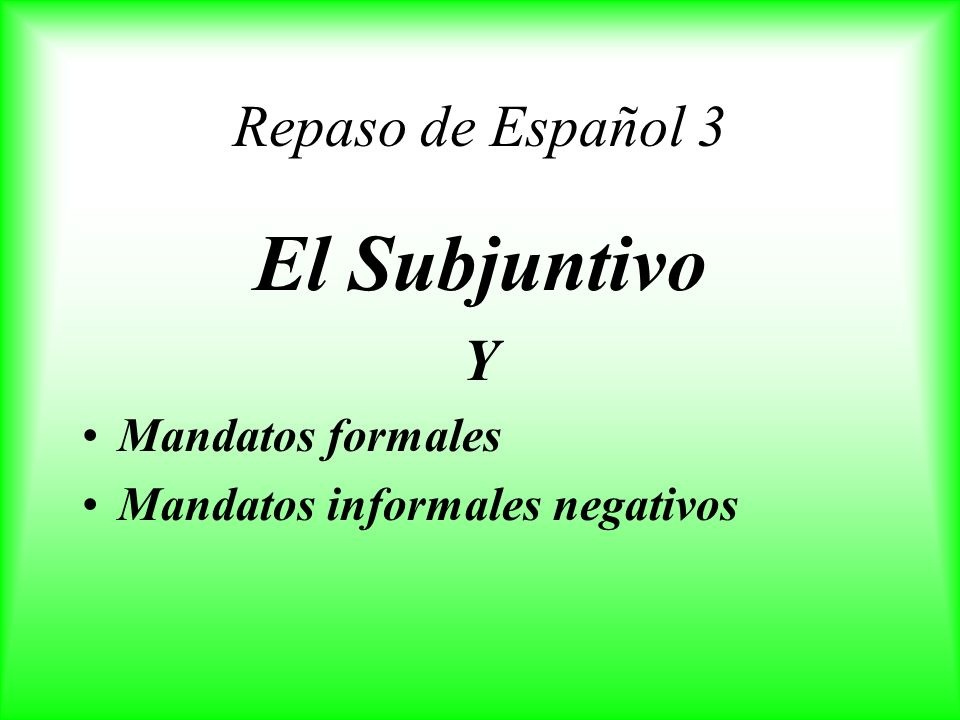 Repaso de Español 3 El Subjuntivo Y Mandatos formales Mandatos informales negativos