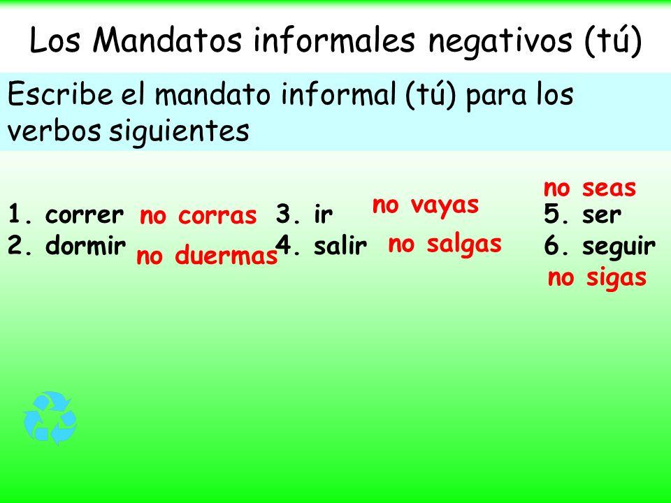 Los Mandatos informales negativos (tú) Escribe el mandato informal (tú) para los verbos siguientes 1. correr 3. ir 5. ser 2. dormir 4. salir 6. seguir