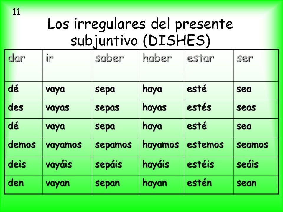 Los irregulares del presente subjuntivo (DISHES) darirsaberhaberestarser dévayasepahayaestésea desvayassepashayasestésseas dévayasepahayaestésea demos