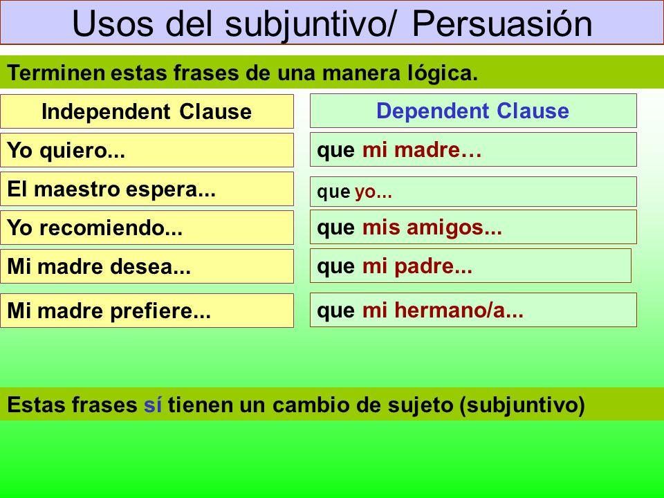 Usos del subjuntivo/ Persuasión Yo quiero... El maestro espera... Yo recomiendo... Mi madre desea... Independent Clause Dependent Clause que mi madre…