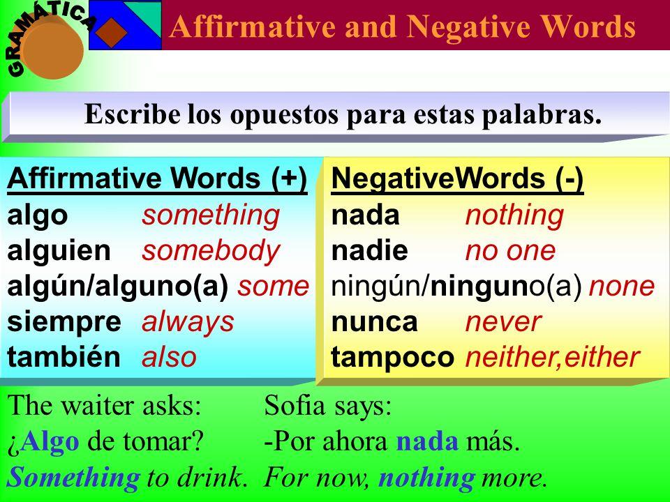 Affirmative Words (+) algo something alguien somebody algún/alguno(a) some siempre always también also Affirmative and Negative Words Escribe los opue
