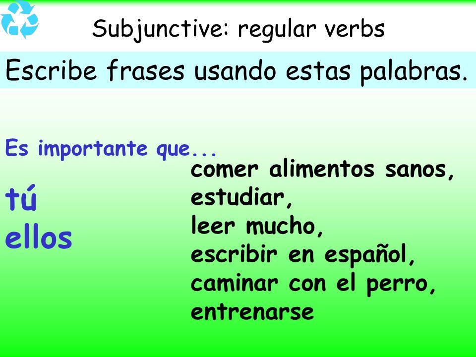 Subjunctive: regular verbs Escribe frases usando estas palabras. Es importante que... tú ellos comer alimentos sanos, estudiar, leer mucho, escribir e