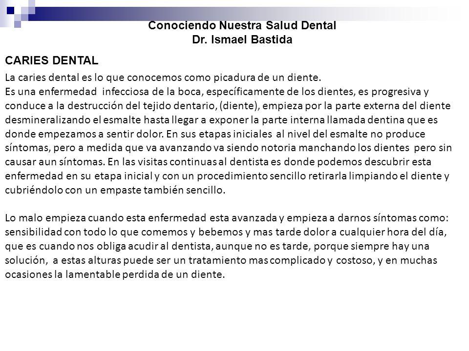 Conociendo Nuestra Salud Dental Dr. Ismael Bastida CARIES DENTAL La caries dental es lo que conocemos como picadura de un diente. Es una enfermedad in