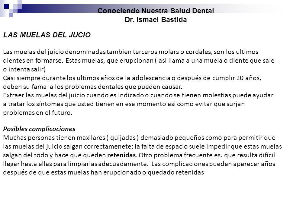 Conociendo Nuestra Salud Dental Dr. Ismael Bastida Las muelas del juicio denominadas tambien terceros molars o cordales, son los ultimos dientes en fo