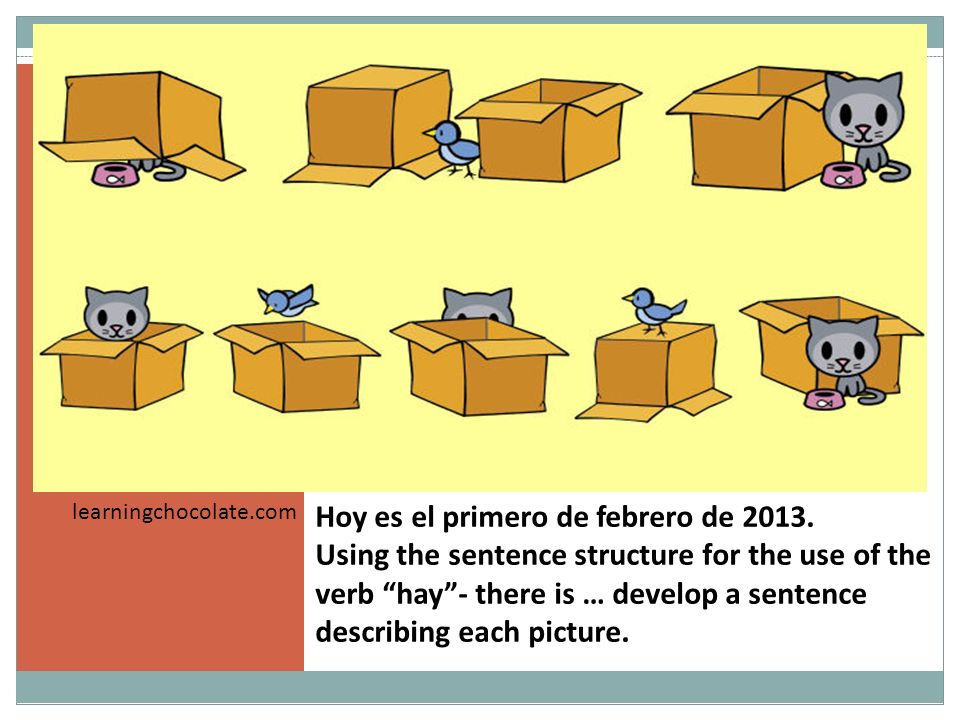 Hoy es el primero de febrero de 2013. Using the sentence structure for the use of the verb hay- there is … develop a sentence describing each picture.