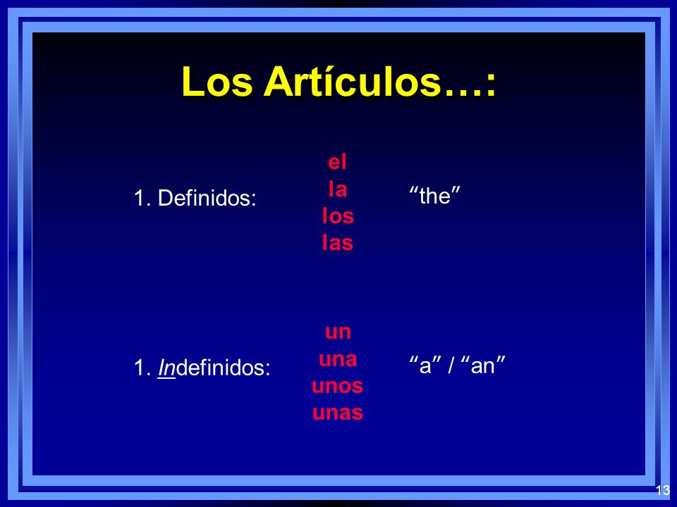 12 Los Sustantivos Plurales: el los la las When referring to males and females as a single group, or to masculine and femenine objects together, always use the masculine plural: When referring to males and females as a single group, or to masculine and femenine objects together, always use the masculine plural: the boys the boys and girls #3#3 los chicos the boy students the boy and girl students los estudiantes