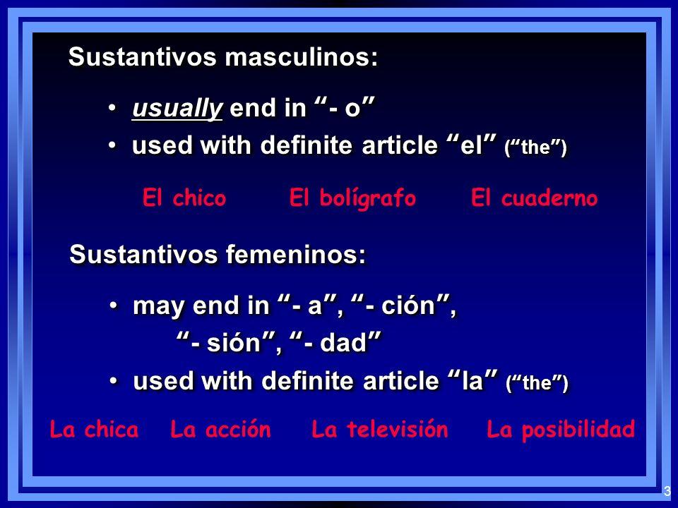 3 Sustantivos masculinos: usually end in - o usually end in - o used with definite article el (the) used with definite article el (the) usually end in - o usually end in - o used with definite article el (the) used with definite article el (the) El chicoEl bolígrafoEl cuaderno Sustantivos femeninos: may end in - a, - ción, may end in - a, - ción, - sión, - dad- sión, - dad used with definite article la (the) used with definite article la (the) may end in - a, - ción, may end in - a, - ción, - sión, - dad- sión, - dad used with definite article la (the) used with definite article la (the) La chicaLa acciónLa televisiónLa posibilidad