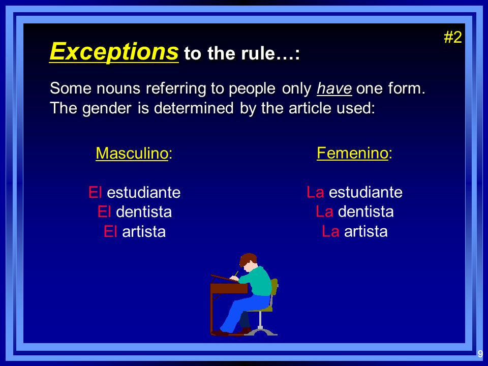 8 Exceptions to the rule…: The gender of some words must be learned because they dont follow the patterns for masculino or femenino: The gender of some words must be learned because they dont follow the patterns for masculino or femenino: Masculinos: El día El mapa El reloj El lápiz El pupitre El sacapuntas Femeninos: La tarde La noche La clase La pared #1#1