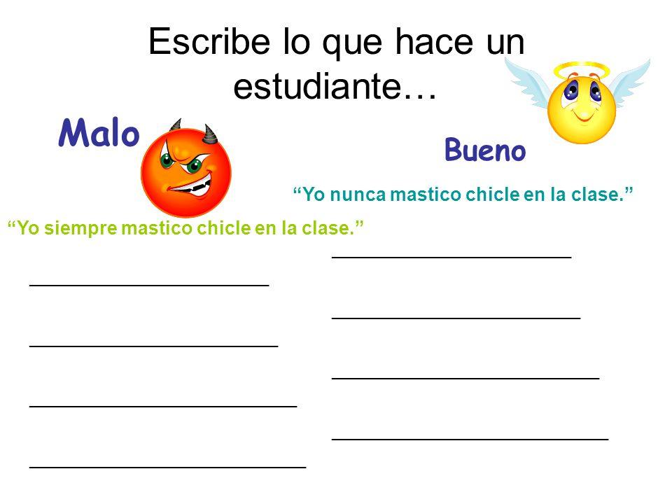 Escribe lo que hace un estudiante… Malo Bueno Yo siempre mastico chicle en la clase. Yo nunca mastico chicle en la clase. __________________________ _