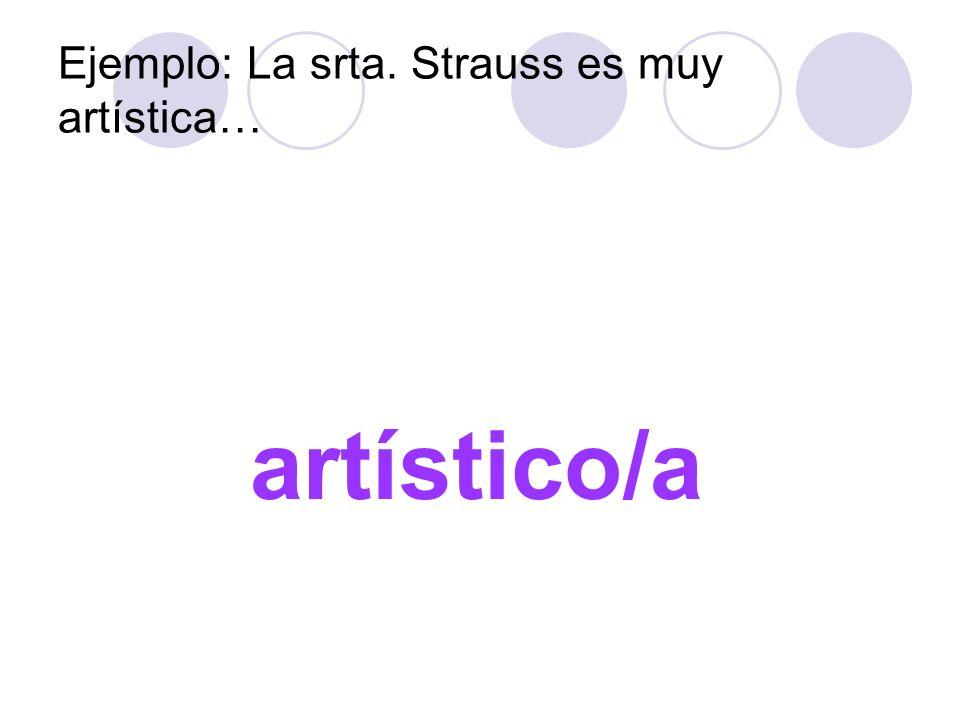 Ejemplo: La srta. Strauss es muy artística… artístico/a