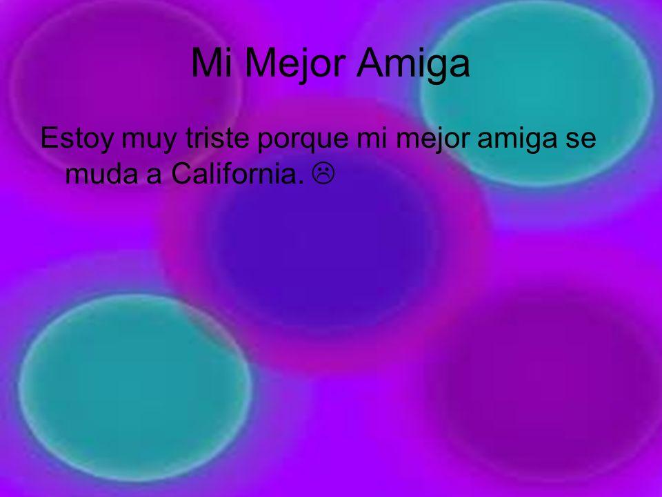 Mi Mejor Amiga Estoy muy triste porque mi mejor amiga se muda a California.