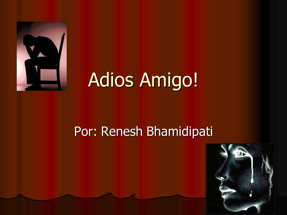 Adios Amigo! Por: Renesh Bhamidipati