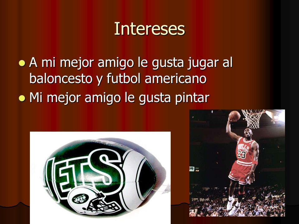 Intereses A mi mejor amigo le gusta jugar al baloncesto y futbol americano A mi mejor amigo le gusta jugar al baloncesto y futbol americano Mi mejor a