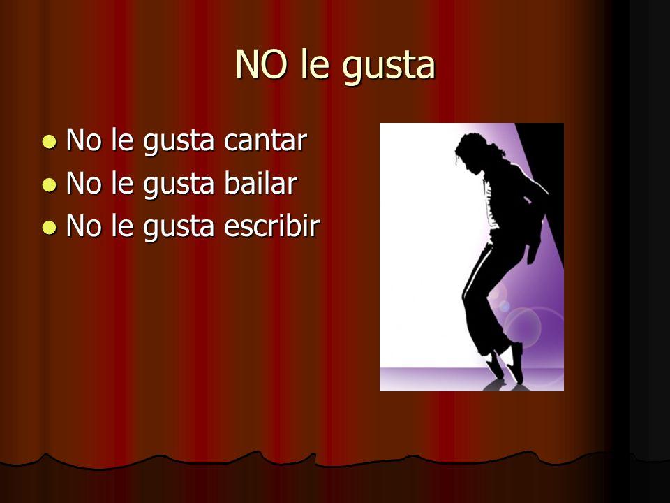NO le gusta No le gusta cantar No le gusta cantar No le gusta bailar No le gusta bailar No le gusta escribir No le gusta escribir