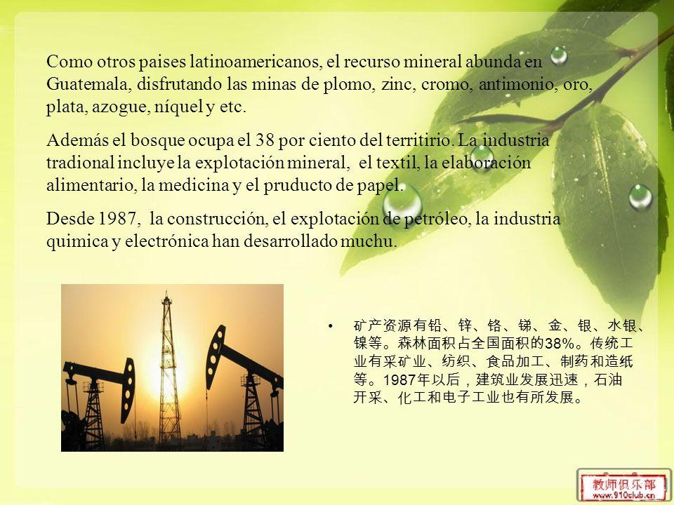 38% 1987 Como otros paises latinoamericanos, el recurso mineral abunda en Guatemala, disfrutando las minas de plomo, zinc, cromo, antimonio, oro, plata, azogue, níquel y etc.