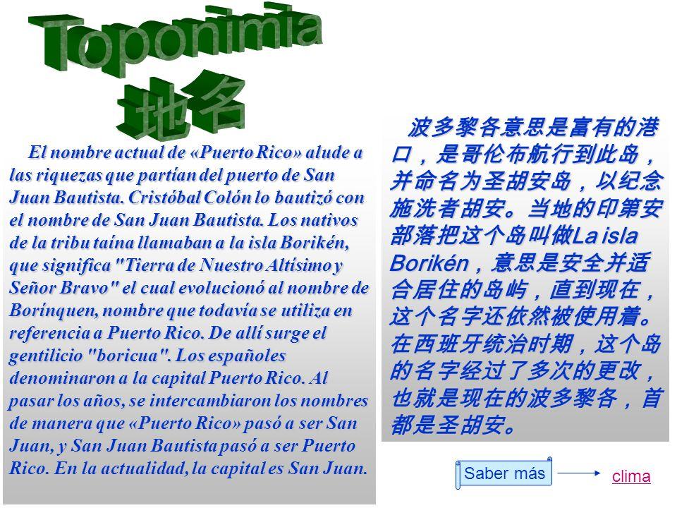 Saber más clima El nombre actual de «Puerto Rico» alude a las riquezas que partían del puerto de San Juan Bautista. Cristóbal Colón lo bautizó con el