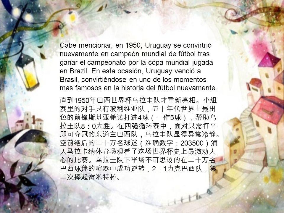 Cabe mencionar, en 1950, Uruguay se convirtrió nuevamente en campeón mundial de fútbol tras ganar el campeonato por la copa mundial jugada en Brazil.