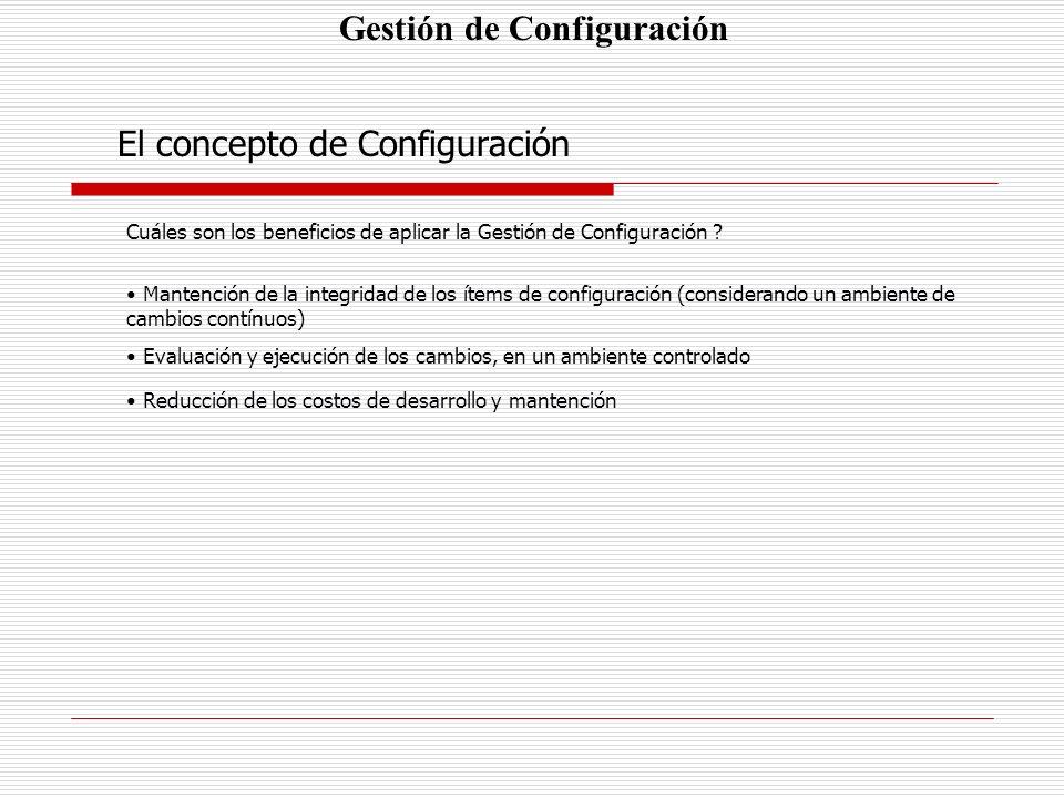 Gestión de Configuración El concepto de Configuración Cuáles son los beneficios de aplicar la Gestión de Configuración ? Mantención de la integridad d