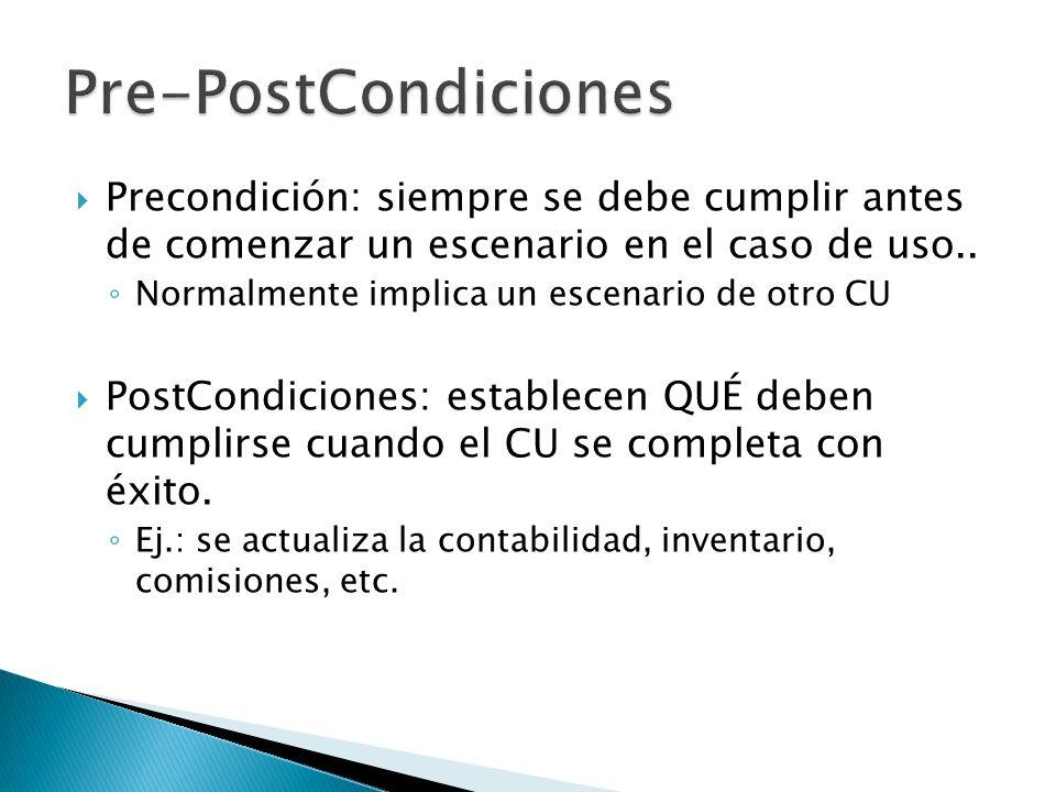 Precondición: siempre se debe cumplir antes de comenzar un escenario en el caso de uso.. Normalmente implica un escenario de otro CU PostCondiciones: