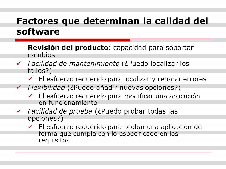 Factores que determinan la calidad del software Revisión del producto: capacidad para soportar cambios Facilidad de mantenimiento (¿Puedo localizar lo