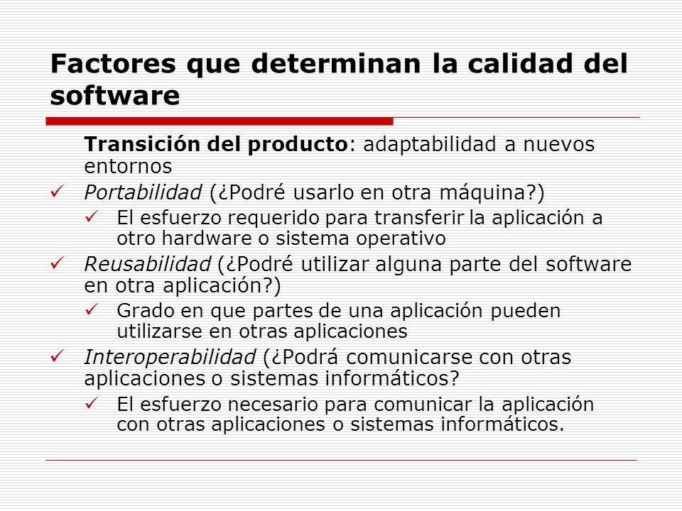 Factores que determinan la calidad del software Transición del producto: adaptabilidad a nuevos entornos Portabilidad (¿Podré usarlo en otra máquina?)