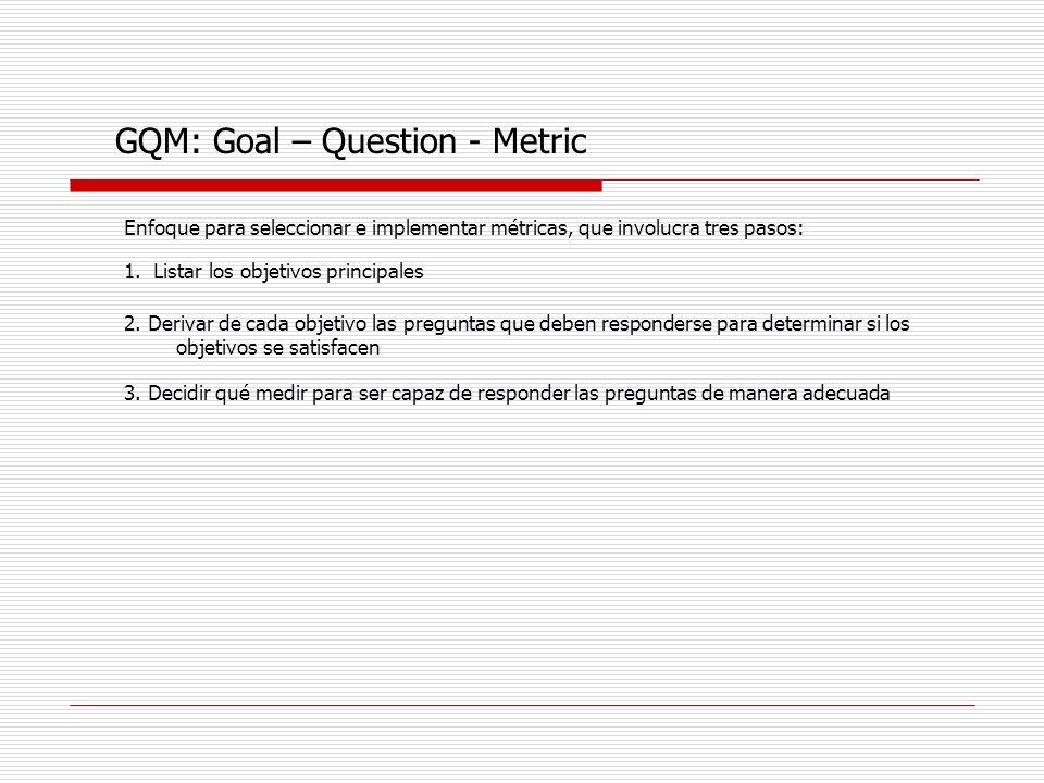 GQM: Goal – Question - Metric Enfoque para seleccionar e implementar métricas, que involucra tres pasos: 1. Listar los objetivos principales 2. Deriva