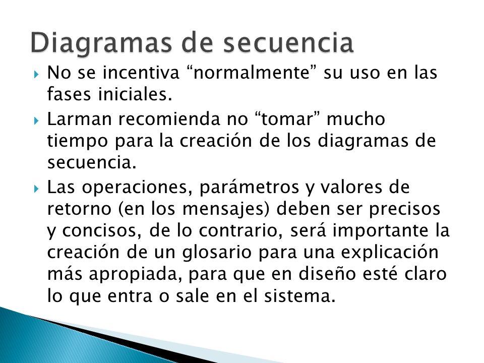 No se incentiva normalmente su uso en las fases iniciales. Larman recomienda no tomar mucho tiempo para la creación de los diagramas de secuencia. Las